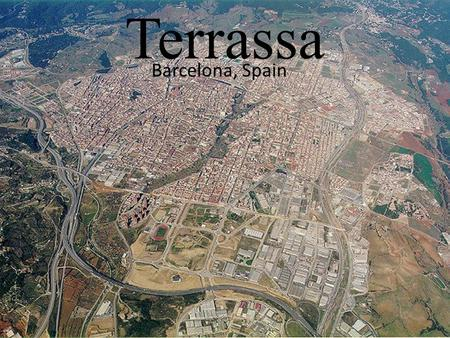 Terrassa Barcelona, Spain. Location of Terrassa Demography Population: 212.724 Habitants (2010) Density: 3.030,26 hab./km² Surface: 70,2 km² Coordinates: