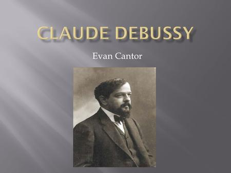 Evan Cantor.  Debussy was born August 22, 1862 in Saint Germain France. He was the son of a shoe keeper and seamstress.  Debussy began piano studies.