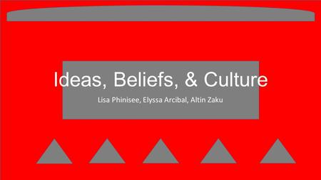 Ideas, Beliefs, & Culture Lisa Phinisee, Elyssa Arcibal, Altin Zaku.