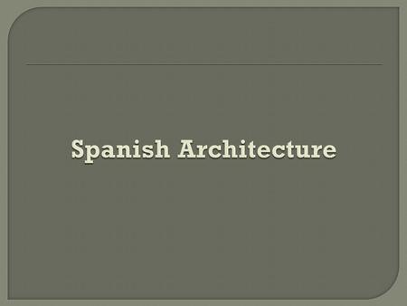 Spanish architecture reflects community values or pursuits, informs us of the movement of people, conveys the impact of political events, reflects internal.