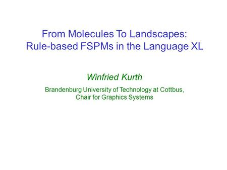 From Molecules To Landscapes: Rule-based FSPMs in the Language XL Winfried Kurth Brandenburg University of Technology at Cottbus, Chair for Graphics Systems.