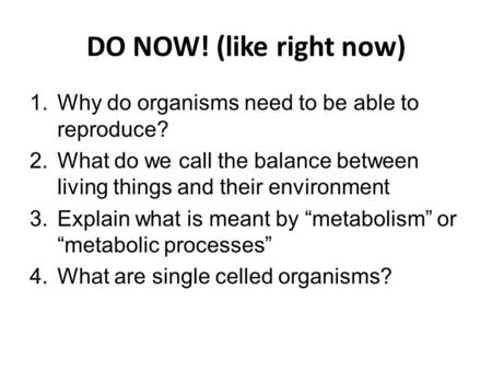 DO NOW! (like right now) Why do organisms need to be able to reproduce? What do we call the balance between living things and their environment Explain.