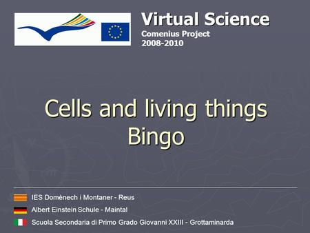Cells and living things Bingo Virtual Science Comenius Project 2008-2010 IES Domènech i Montaner - Reus Albert Einstein Schule - Maintal Scuola Secondaria.