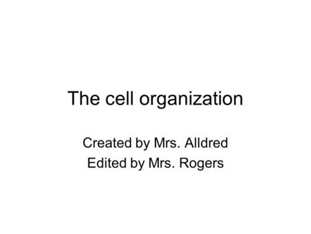 The cell organization Created by Mrs. Alldred Edited by Mrs. Rogers.