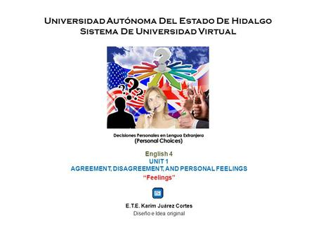 "Universidad Autónoma Del Estado De Hidalgo Sistema De Universidad Virtual English 4 UNIT 1 AGREEMENT, DISAGREEMENT, AND PERSONAL FEELINGS ""Feelings"" E.T.E."