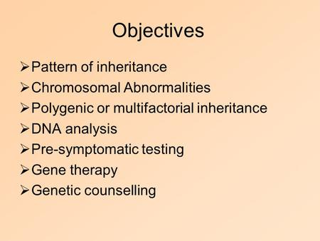 Objectives  Pattern of inheritance  Chromosomal Abnormalities  Polygenic or multifactorial inheritance  DNA analysis  Pre-symptomatic testing  Gene.