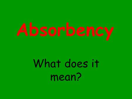 Absorbency What does it mean? Absorbency is… a materials ability to soak up a liquid. What materials do you think are absorbent?