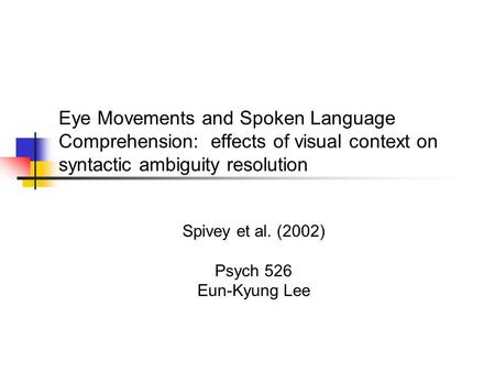 Eye Movements and Spoken Language Comprehension: effects of visual context on syntactic ambiguity resolution Spivey et al. (2002) Psych 526 Eun-Kyung Lee.