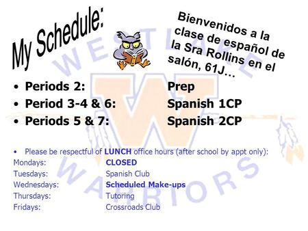 Periods 2: Prep Period 3-4 & 6:Spanish 1CP Periods 5 & 7:Spanish 2CP Please be respectful of LUNCH office hours (after school by appt only): Mondays: CLOSED.