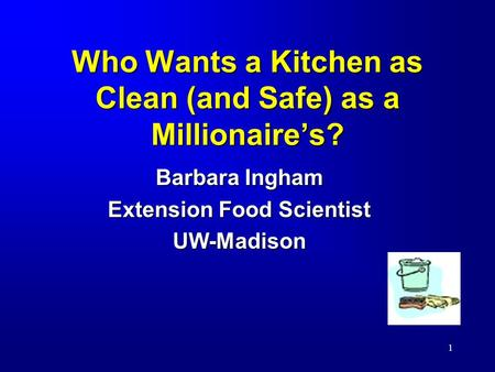 1 Who Wants a Kitchen as Clean (and Safe) as a Millionaire's? Barbara Ingham Extension Food Scientist UW-Madison.