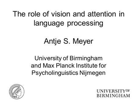 The role of vision and attention in language processing Antje S. Meyer University of Birmingham and Max Planck Institute for Psycholinguistics Nijmegen.