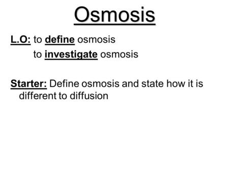 Osmosis L.O: to define osmosis to investigate osmosis Starter: Define osmosis and state how it is different to diffusion.