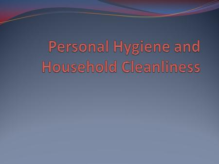 Personal Hygiene and Household Cleanliness What are some good personal hygiene practices that you use....or should use? Washing your hands and food, and.