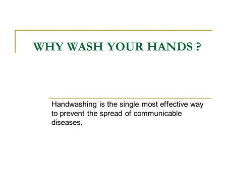 WHY WASH YOUR HANDS ? Handwashing is the single most effective way to prevent the spread of communicable diseases.