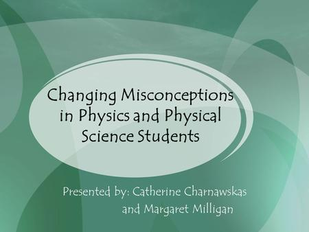 Changing Misconceptions in Physics and Physical Science Students Presented by: Catherine Charnawskas and Margaret Milligan.