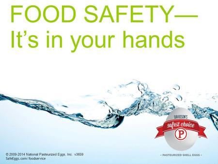 FOOD SAFETY— It's in your hands © 2009-2014 National Pasteurized Eggs, Inc. v3659 SafeEggs.com/foodservice.