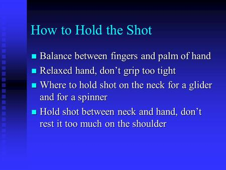 How to Hold the Shot Balance between fingers and palm of hand Balance between fingers and palm of hand Relaxed hand, don't grip too tight Relaxed hand,