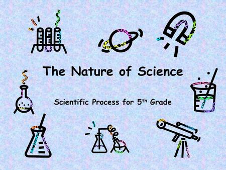 The Nature of Science Scientific Process for 5 th Grade.