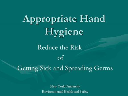 Appropriate Hand Hygiene Reduce the Risk of Getting Sick and Spreading Germs New York University Environmental Health and Safety.