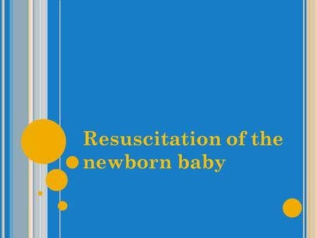 Resuscitation of the newborn baby. Learning objectives To assess a newborn baby at birth To perform basic resuscitation of a newborn baby using standard.