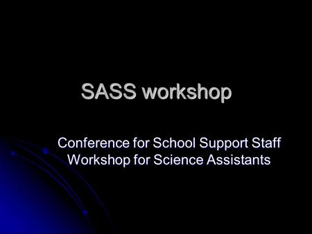 SASS workshop Conference for School Support Staff Workshop for Science Assistants.