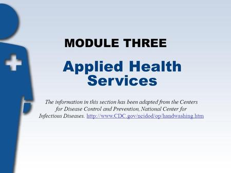 MODULE THREE Applied Health Services The information in this section has been adapted from the Centers for Disease Control and Prevention, National Center.