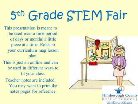 5 th Grade STEM Fair This presentation is meant to be used over a time period of days or months a little piece at a time. Refer to your curriculum map.