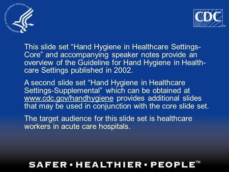 "This slide set ""Hand Hygiene in Healthcare Settings- Core"" and accompanying speaker notes provide an overview of the Guideline for Hand Hygiene in Health-"