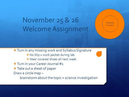 November 25 & 26 Welcome Assignment  Turn in any missing work and Syllabus Signature  No Slip = work packet during lab  Wear covered shoes all next.