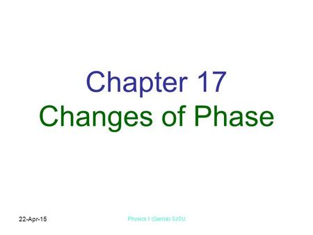 22-Apr-15 Physics 1 (Garcia) SJSU Chapter 17 Changes of Phase.