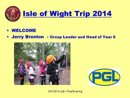 IOW 2014 JLB - Final Evening Isle of Wight Trip 2014 WELCOME Jerry Brenton - Group Leader and Head of Year 6.