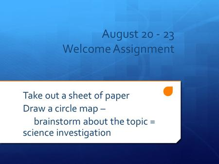 August 20 - 23 Welcome Assignment Take out a sheet of paper Draw a circle map – brainstorm about the topic = science investigation.