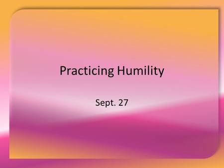 Practicing Humility Sept. 27. Think About It … What are the typical measures of a successful life?