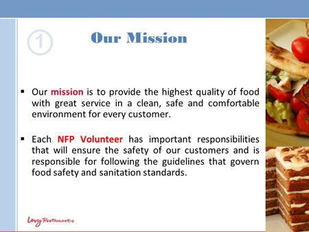 Our Mission  Our mission is to provide the highest quality of food with great service in a clean, safe and comfortable environment for every customer.