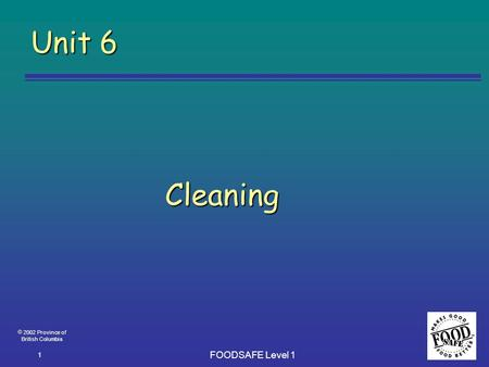  2002 Province of British Columbia FOODSAFE Level 1 1 Unit 6 Cleaning.