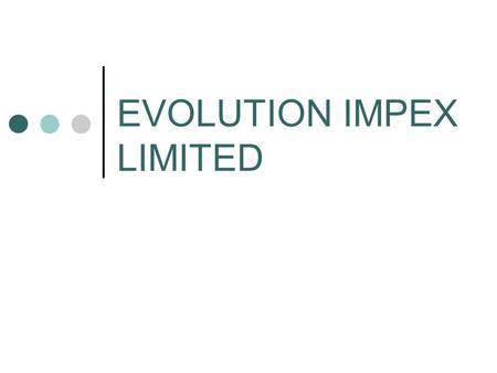 "EVOLUTION IMPEX LIMITED. About Us o Evolution Impex Ltd. Epitomize and Signify QUALITY o ""Redefining Values"" is the motto of Evolution Impex o Experienced."