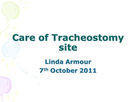 Care of Tracheostomy site Linda Armour 7 th October 2011.