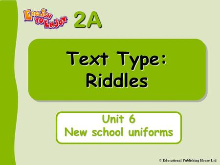 2A © Educational Publishing House Ltd Text Type: Riddles Unit 6 New school uniforms.