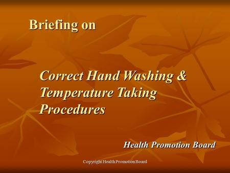 Copyright Health Promotion Board Briefing on Correct Hand Washing & Temperature Taking Procedures Health Promotion Board.