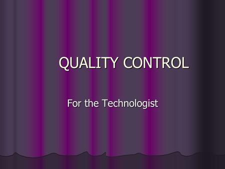 QUALITY CONTROL For the Technologist TECHNOLOGIST RESPONSIBILITIES DAILY DAILY Darkroom Cleanliness Darkroom Cleanliness Sensitometry Sensitometry WEEKLY.