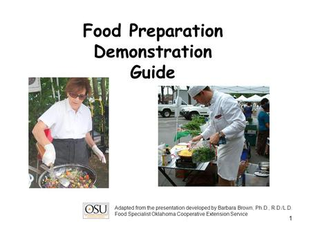 1 Food Preparation Demonstration Guide Adapted from the presentation developed by Barbara Brown, Ph.D., R.D./L.D. Food Specialist Oklahoma Cooperative.