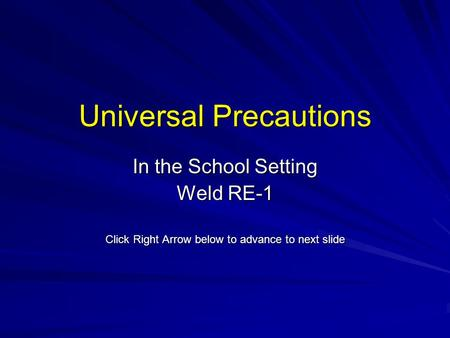 Universal Precautions In the School Setting Weld RE-1 Click Right Arrow below to advance to next slide.