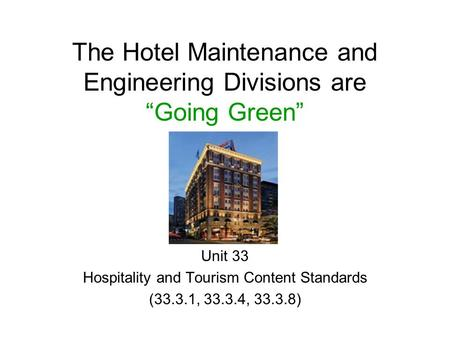 "Unit 33 Hospitality and Tourism Content Standards (33.3.1, 33.3.4, 33.3.8) The Hotel Maintenance and Engineering Divisions are ""Going Green"""