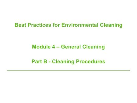 Best Practices for Environmental Cleaning Module 4 – General Cleaning Part B - Cleaning Procedures.
