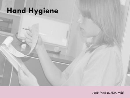 Hand Hygiene Janet Weber, RDH, MEd. Why Is Hand Hygiene Important?  Hands are the most common mode of pathogen transmission.
