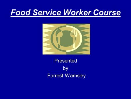 Food Service Worker Course Presented by Forrest Wamsley.
