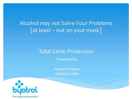 Alcohol may not Solve Your Problems [at least -- not on your mask] Total Germ Protection Presented By: Stewart Gregory Stephen Falder.
