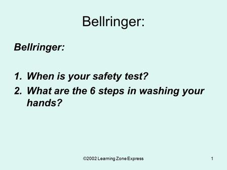 ©2002 Learning Zone Express1 Bellringer: 1.When is your safety test? 2.What are the 6 steps in washing your hands?