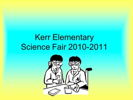 Kerr Elementary Science Fair 2010-2011. GETTING STARTED Pick Your Topic. Choose something that interests you. Ideas might come from hobbies or problems.