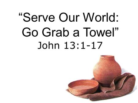 """Serve Our World: Go Grab a Towel"" John 13:1-17. Jesus wants you to Serve Others BIG IDEA:"